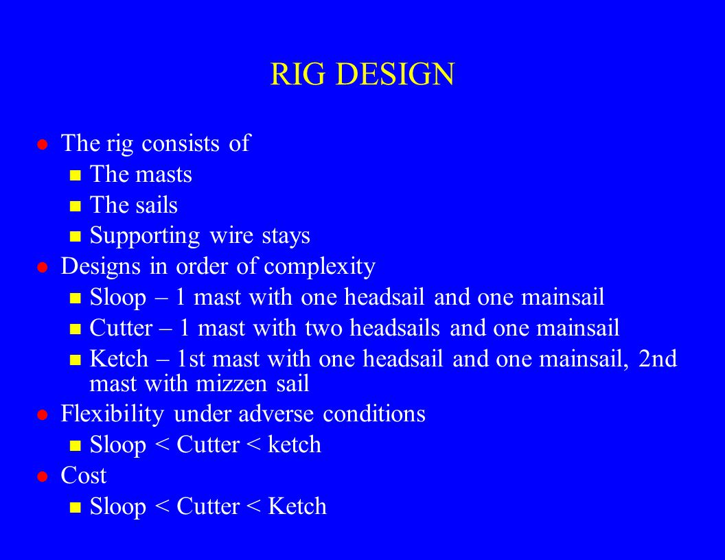 RIG DESIGN l The rig consists of n The masts n The sails n Supporting wire stays l Designs in order of complexity n Sloop – 1 mast with one headsail a