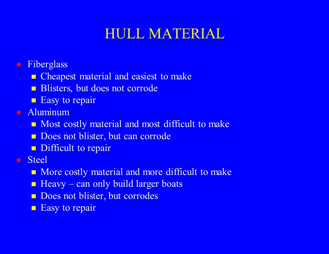 HULL MATERIAL l Fiberglass n Cheapest material and easiest to make n Blisters, but does not corrode n Easy to repair l Aluminum n Most costly material