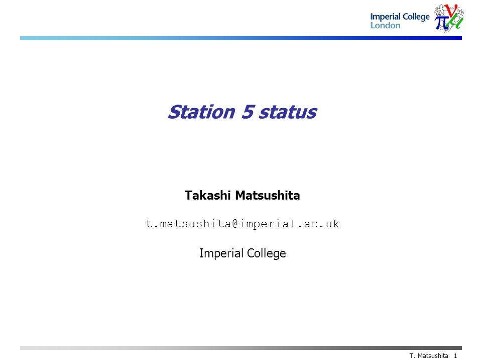 Takashi Matsushita t.matsushita@imperial.ac.uk Imperial College T. Matsushita 1 Station 5 status
