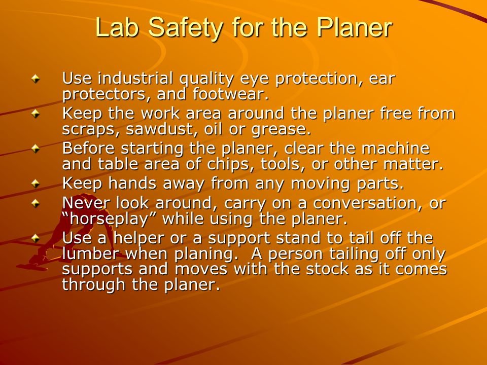 Lab Safety for the Planer Use industrial quality eye protection, ear protectors, and footwear.