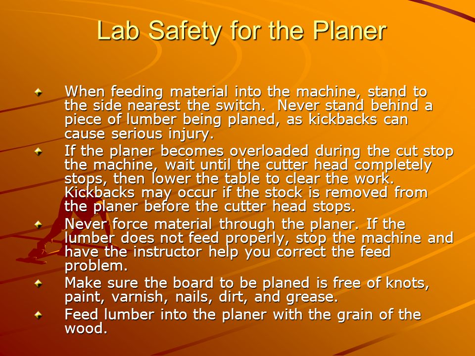 Lab Safety for the Planer Never attempt to surface lumber that is shorter than 12 .