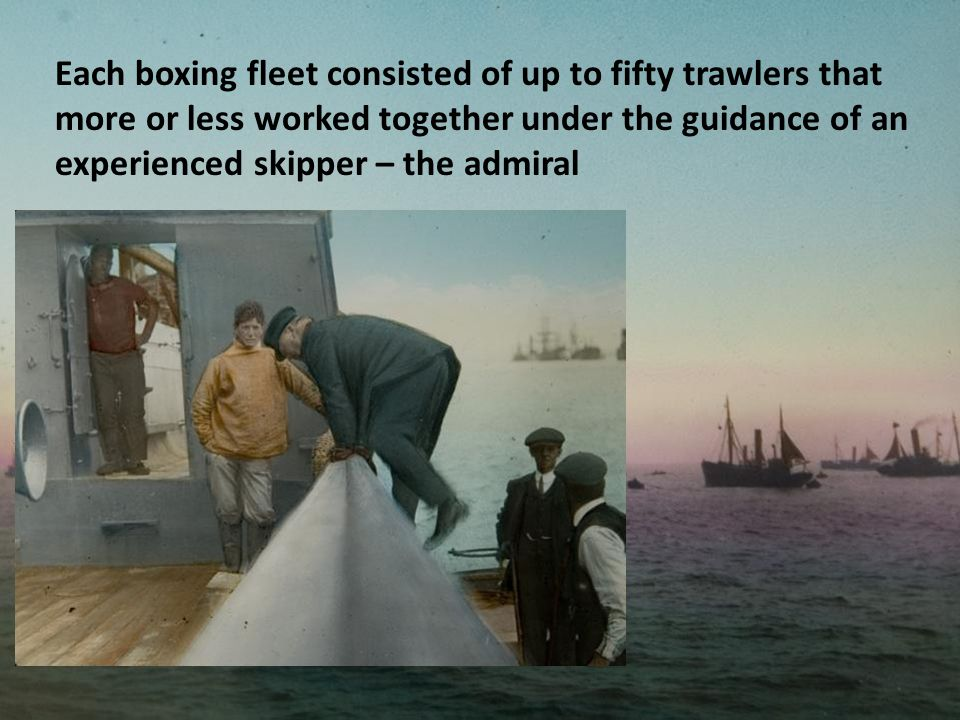 Each boxing fleet consisted of up to fifty trawlers that more or less worked together under the guidance of an experienced skipper – the admiral