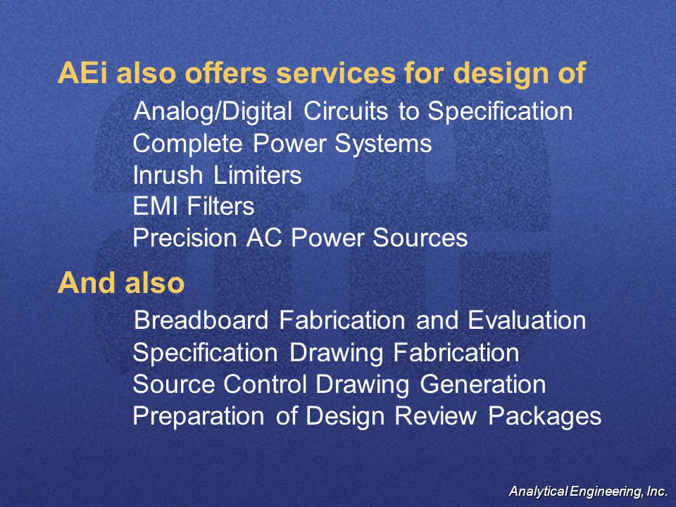 Analytical Engineering, Inc. AEi also offers services for design of Analog/Digital Circuits to Specification Complete Power Systems Inrush Limiters EM