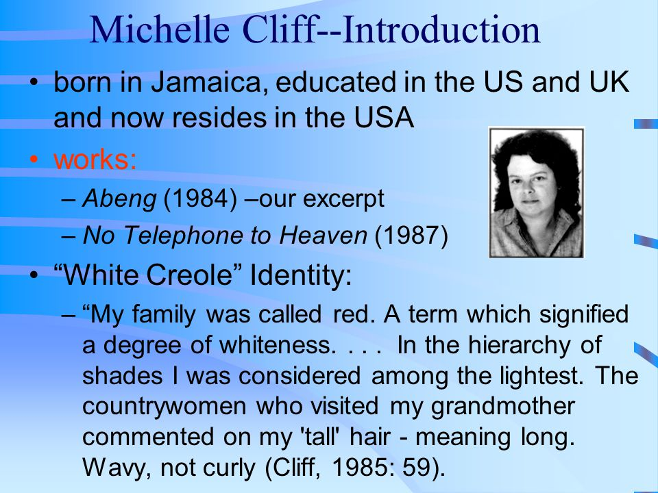 Michelle Cliff--Introduction born in Jamaica, educated in the US and UK and now resides in the USA works: –Abeng (1984) –our excerpt –No Telephone to