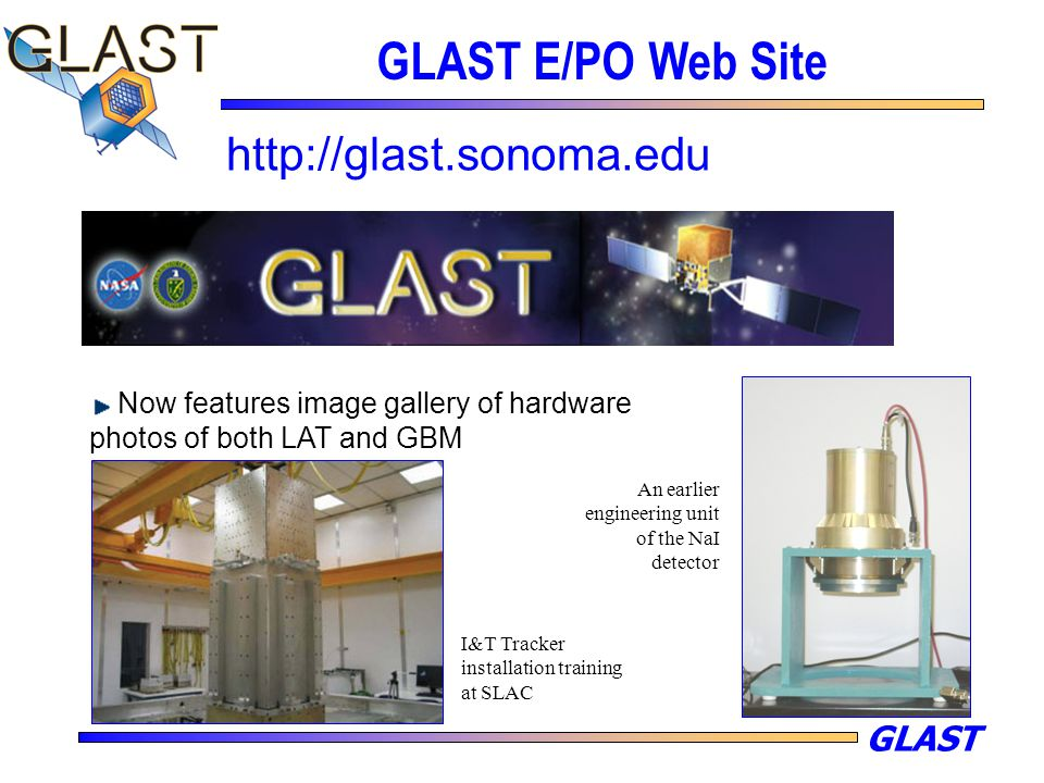 GLAST GLAST E/PO Web Site http://glast.sonoma.edu Now features image gallery of hardware photos of both LAT and GBM I&T Tracker installation training