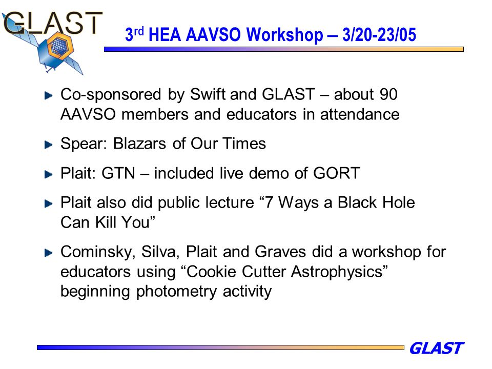 GLAST 3 rd HEA AAVSO Workshop – 3/20-23/05 Co-sponsored by Swift and GLAST – about 90 AAVSO members and educators in attendance Spear: Blazars of Our