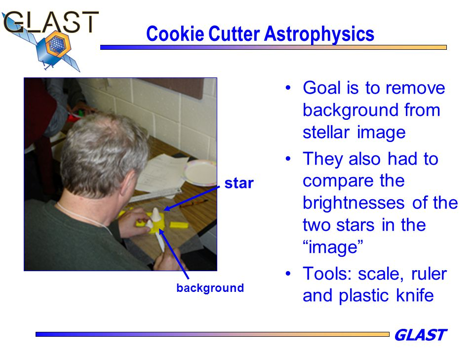 "GLAST Cookie Cutter Astrophysics Goal is to remove background from stellar image They also had to compare the brightnesses of the two stars in the ""im"