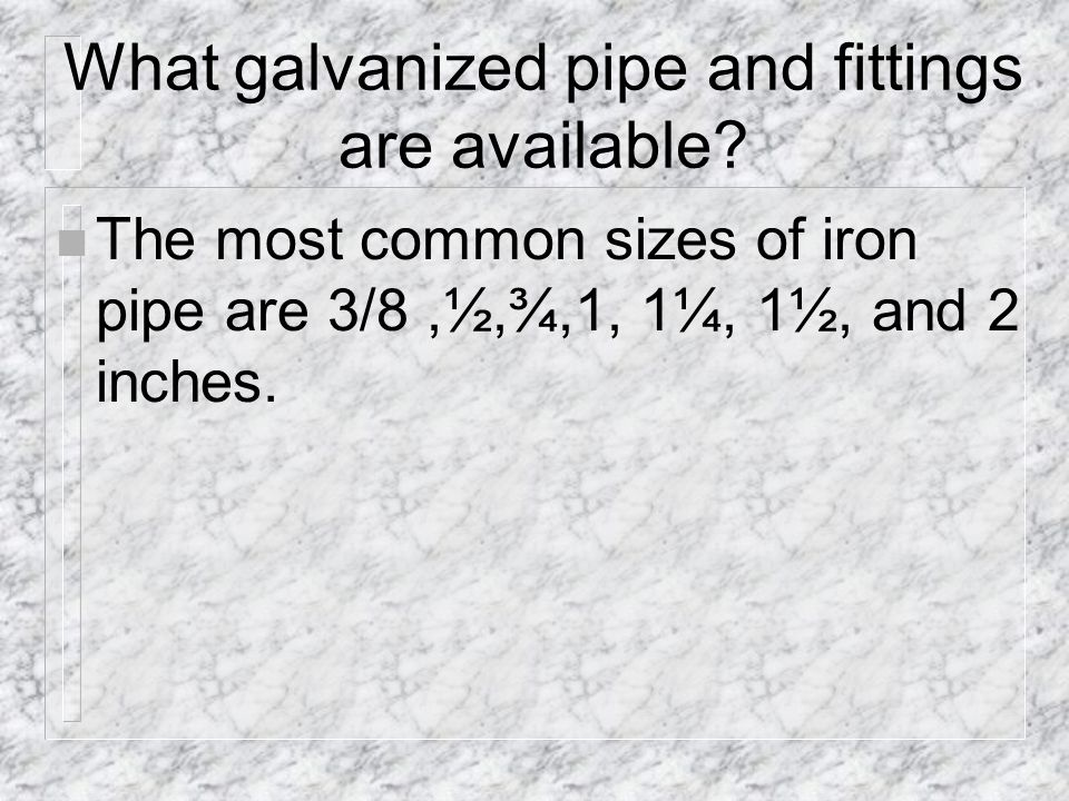 What galvanized pipe and fittings are available.
