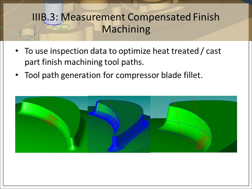 IIIB.3: Measurement Compensated Finish Machining To use inspection data to optimize heat treated / cast part finish machining tool paths. Tool path ge