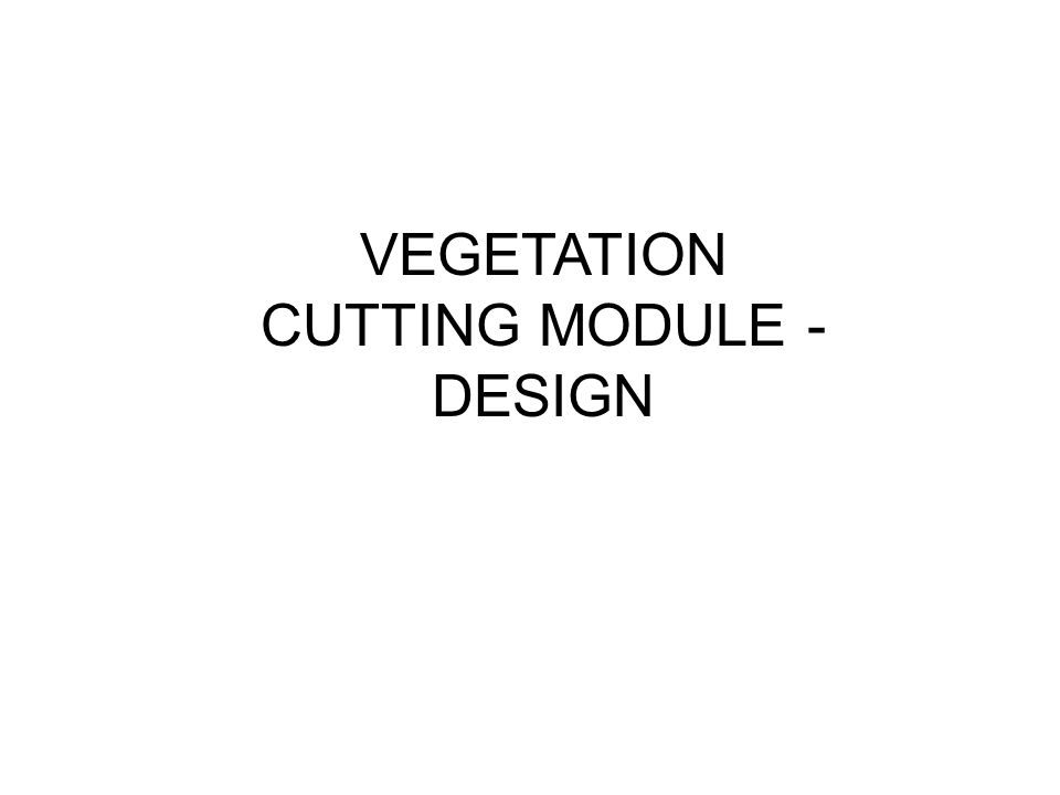 VEGETATION CUTTING MODULE - DESIGN