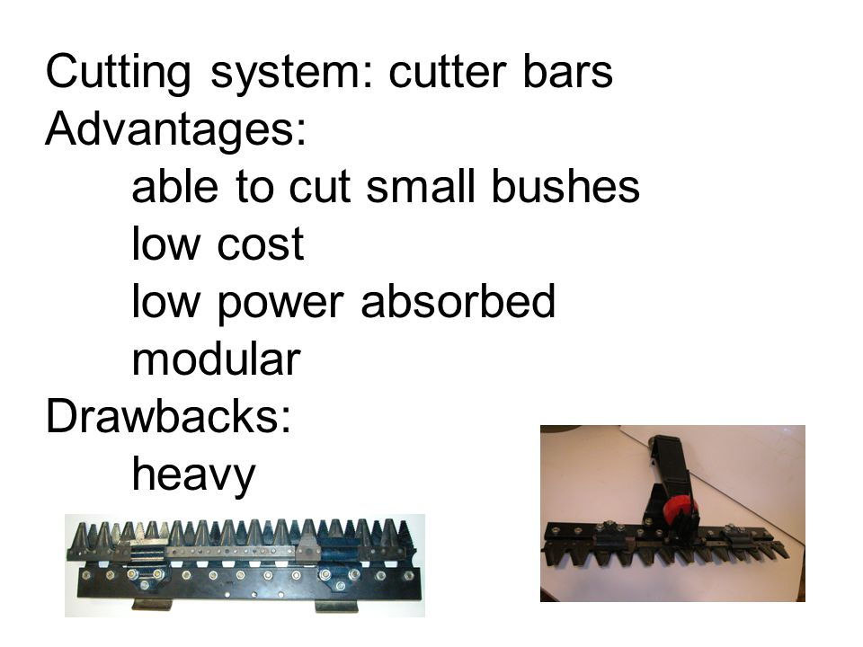 Cutting system: cutter bars Advantages: able to cut small bushes low cost low power absorbed modular Drawbacks: heavy