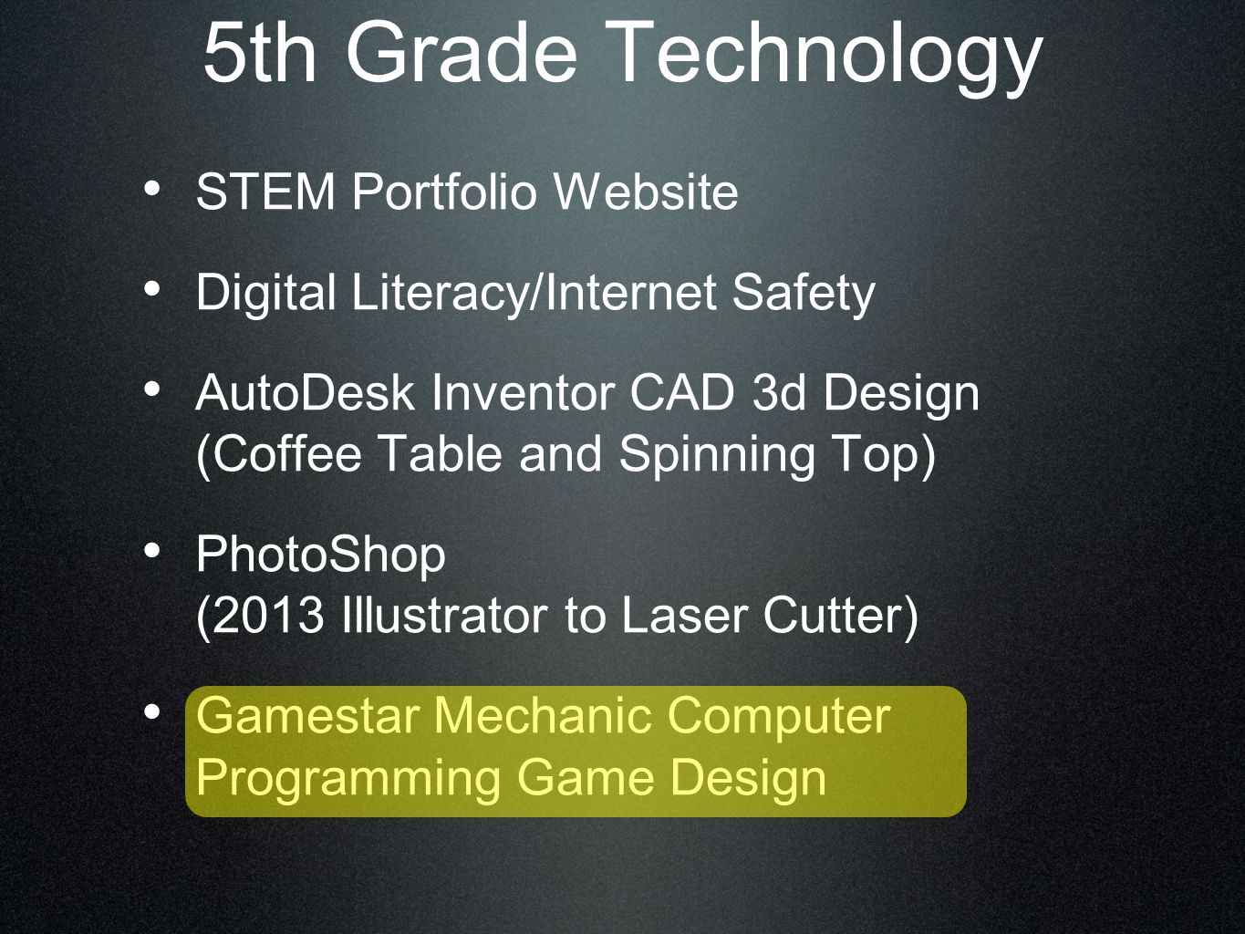 5th Grade Technology STEM Portfolio Website Digital Literacy/Internet Safety AutoDesk Inventor CAD 3d Design (Coffee Table and Spinning Top) PhotoShop (2013 Illustrator to Laser Cutter) Gamestar Mechanic Computer Programming Game Design