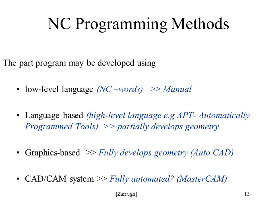 [Zarrugh]13 NC Programming Methods The part program may be developed using low-level language (NC –words) >> Manual Language based (high-level language e.g APT- Automatically Programmed Tools) >> partially develops geometry Graphics-based >> Fully develops geometry (Auto CAD) CAD/CAM system >> Fully automated.