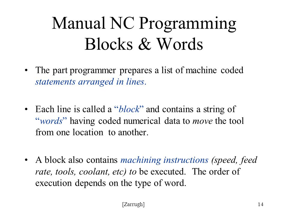 [Zarrugh]14 Manual NC Programming Blocks & Words The part programmer prepares a list of machine coded statements arranged in lines.