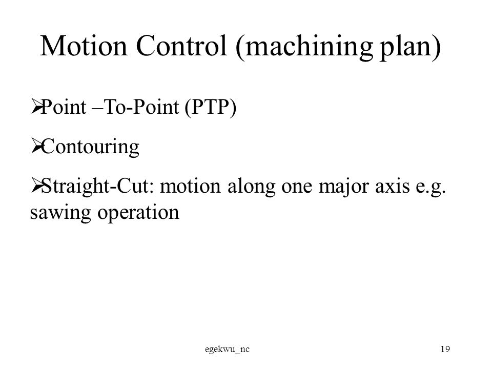 egekwu_nc19 Motion Control (machining plan)  Point –To-Point (PTP)  Contouring  Straight-Cut: motion along one major axis e.g.