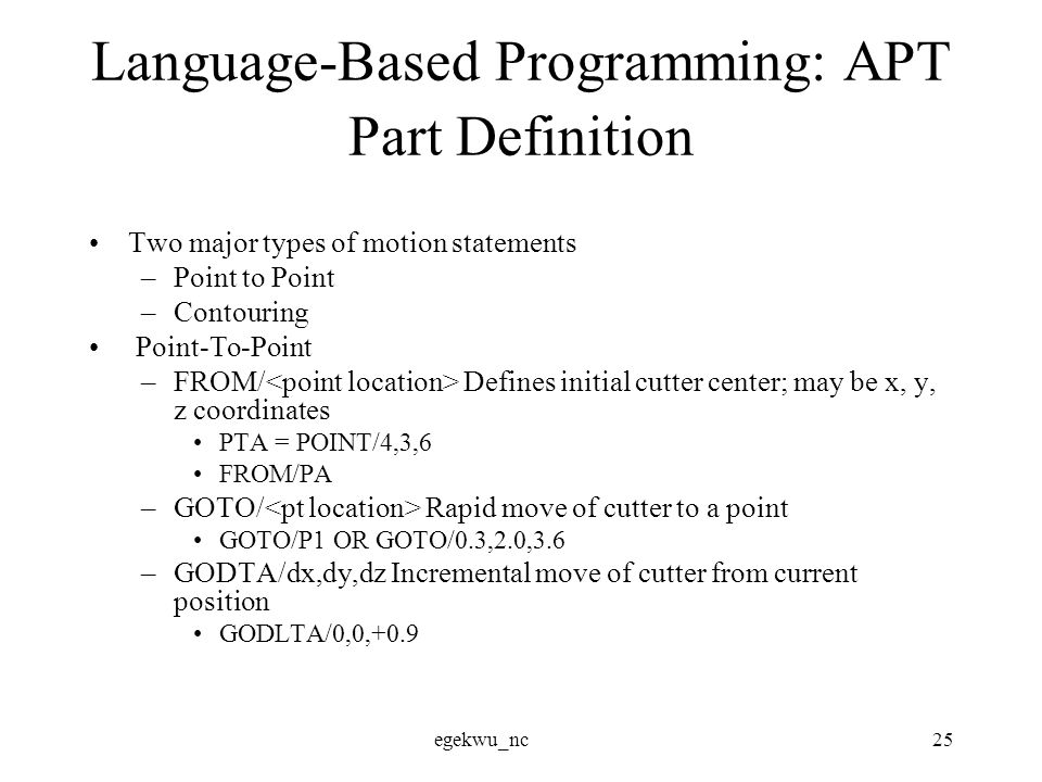 egekwu_nc25 Language-Based Programming: APT Part Definition Two major types of motion statements –Point to Point –Contouring Point-To-Point –FROM/ Defines initial cutter center; may be x, y, z coordinates PTA = POINT/4,3,6 FROM/PA –GOTO/ Rapid move of cutter to a point GOTO/P1 OR GOTO/0.3,2.0,3.6 –GODTA/dx,dy,dz Incremental move of cutter from current position GODLTA/0,0,+0.9