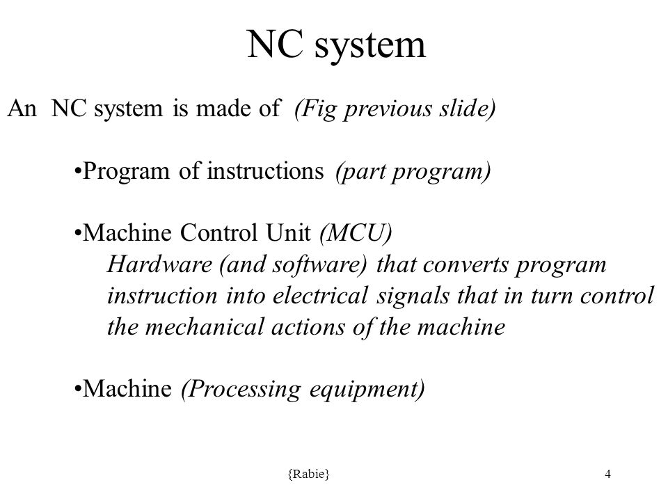 {Rabie}4 NC system An NC system is made of (Fig previous slide) Program of instructions (part program) Machine Control Unit (MCU) Hardware (and software) that converts program instruction into electrical signals that in turn control the mechanical actions of the machine Machine (Processing equipment)