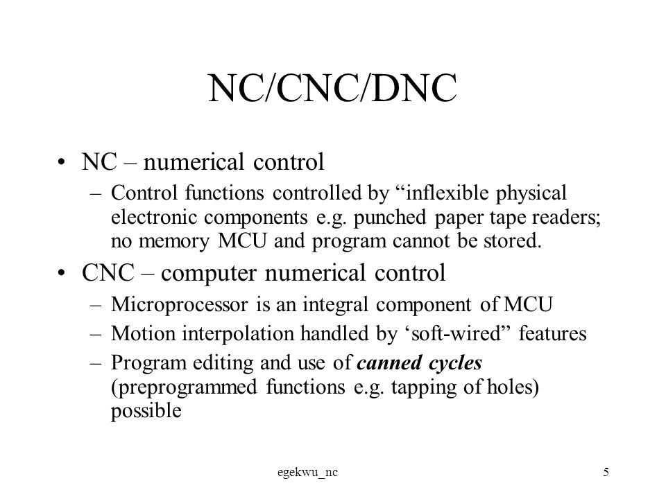 egekwu_nc6 NC/CNC/DNC continued DNC – distributed numerical control –Facilitated by existence of LANs (Ethernet, etc.) –Jobs are centrally processed (tool motion commands for all parts in facility developed) post-processed and stored in host computer; then sent to specific machines for machining –Facilitates efficient assignment of jobs to machines, and improves other performance metrics ?.