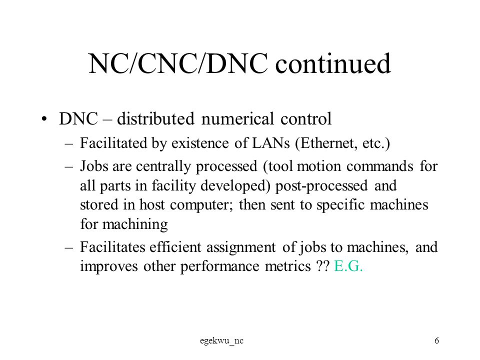egekwu_nc6 NC/CNC/DNC continued DNC – distributed numerical control –Facilitated by existence of LANs (Ethernet, etc.) –Jobs are centrally processed (tool motion commands for all parts in facility developed) post-processed and stored in host computer; then sent to specific machines for machining –Facilitates efficient assignment of jobs to machines, and improves other performance metrics .