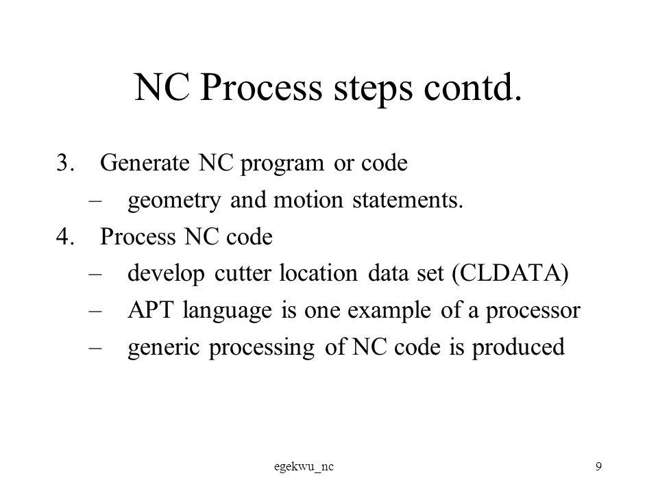 egekwu_nc9 NC Process steps contd. 3.Generate NC program or code –geometry and motion statements.