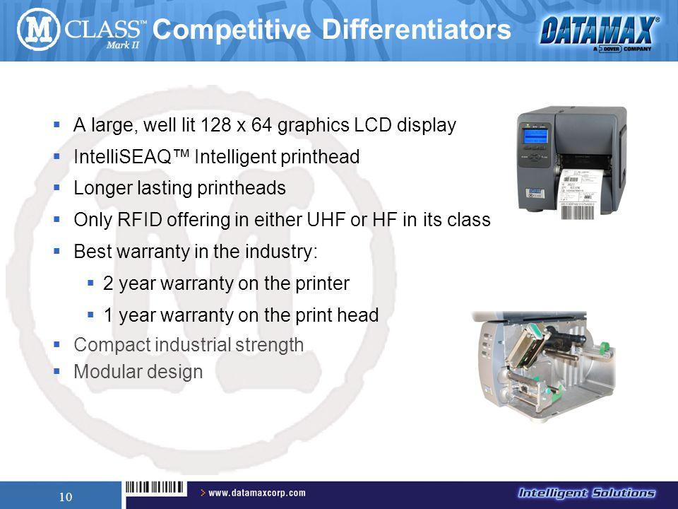 10 Competitive Differentiators  A large, well lit 128 x 64 graphics LCD display  IntelliSEAQ™ Intelligent printhead  Longer lasting printheads  Only RFID offering in either UHF or HF in its class  Best warranty in the industry:  2 year warranty on the printer  1 year warranty on the print head  Compact industrial strength  Modular design