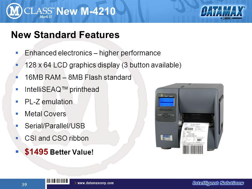 39 New M-4210  Enhanced electronics – higher performance  128 x 64 LCD graphics display (3 button available)  16MB RAM – 8MB Flash standard  IntelliSEAQ™ printhead  PL-Z emulation  Metal Covers  Serial/Parallel/USB  CSI and CSO ribbon  $1495 Better Value.