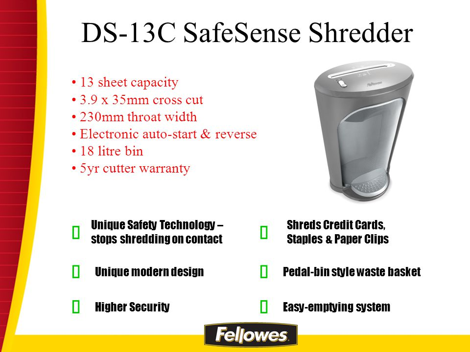 Unique Safety Technology – stops shredding on contact Pedal-bin style waste basket Unique modern design Shreds Credit Cards, Staples & Paper Clips Higher Security 13 sheet capacity 3.9 x 35mm cross cut 230mm throat width Electronic auto-start & reverse 18 litre bin 5yr cutter warranty DS-13C SafeSense Shredder Easy-emptying system