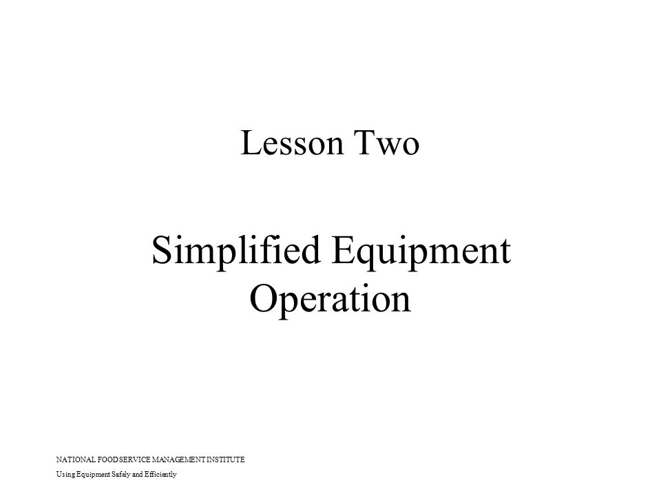 NATIONAL FOOD SERVICE MANAGEMENT INSTITUTE Using Equipment Safely and Efficiently Lesson Two Simplified Equipment Operation