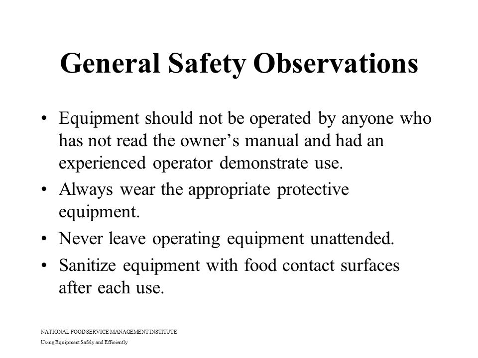 NATIONAL FOOD SERVICE MANAGEMENT INSTITUTE Using Equipment Safely and Efficiently General Safety Observations Equipment should not be operated by anyo