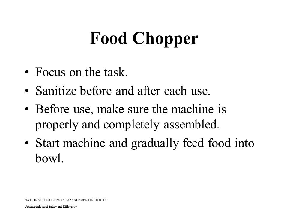 NATIONAL FOOD SERVICE MANAGEMENT INSTITUTE Using Equipment Safely and Efficiently Food Chopper Focus on the task. Sanitize before and after each use.