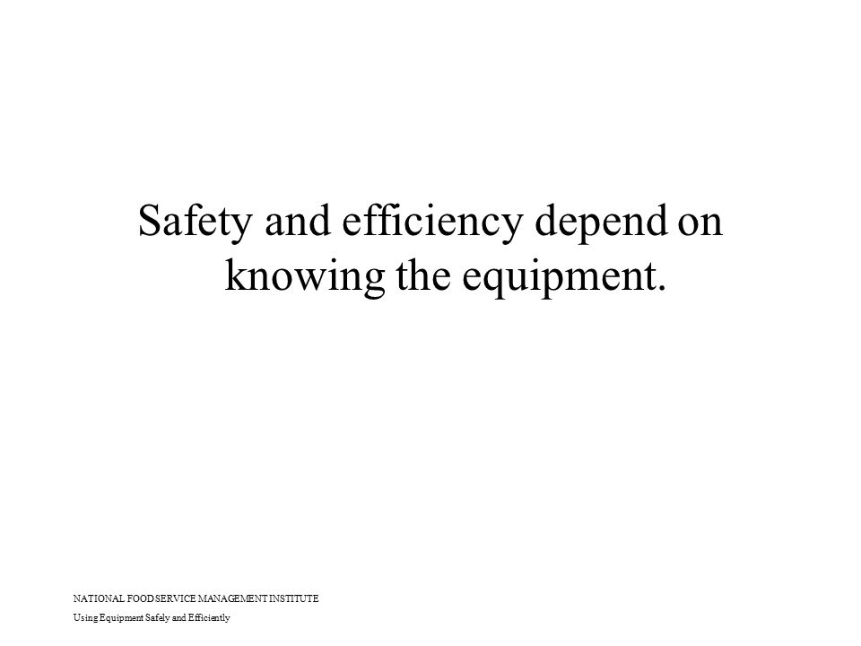 NATIONAL FOOD SERVICE MANAGEMENT INSTITUTE Using Equipment Safely and Efficiently Safety and efficiency depend on knowing the equipment.