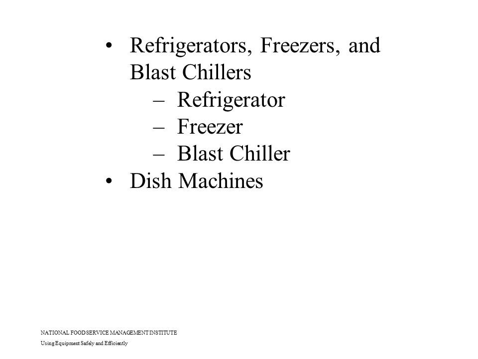 NATIONAL FOOD SERVICE MANAGEMENT INSTITUTE Using Equipment Safely and Efficiently Refrigerators, Freezers, and Blast Chillers –Refrigerator –Freezer –