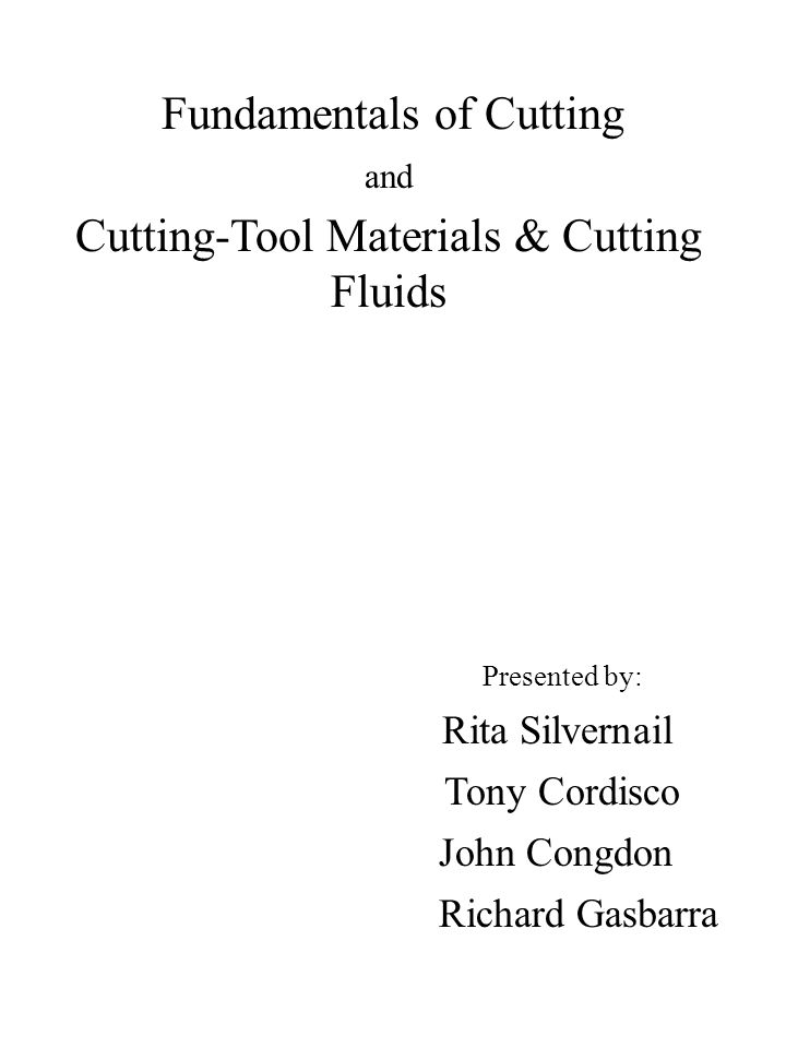 Fundamentals of Cutting and Cutting-Tool Materials & Cutting Fluids Presented by: Rita Silvernail Tony Cordisco John Congdon Richard Gasbarra