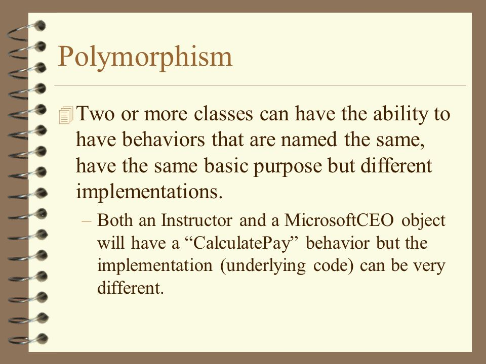 Polymorphism 4 Two or more classes can have the ability to have behaviors that are named the same, have the same basic purpose but different implementations.