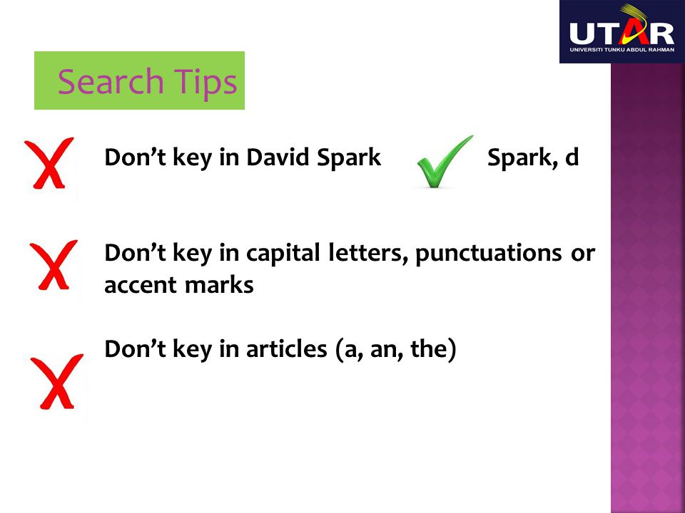 Search Tips Don't key in David Spark Spark, d Don't key in capital letters, punctuations or accent marks Don't key in articles (a, an, the)