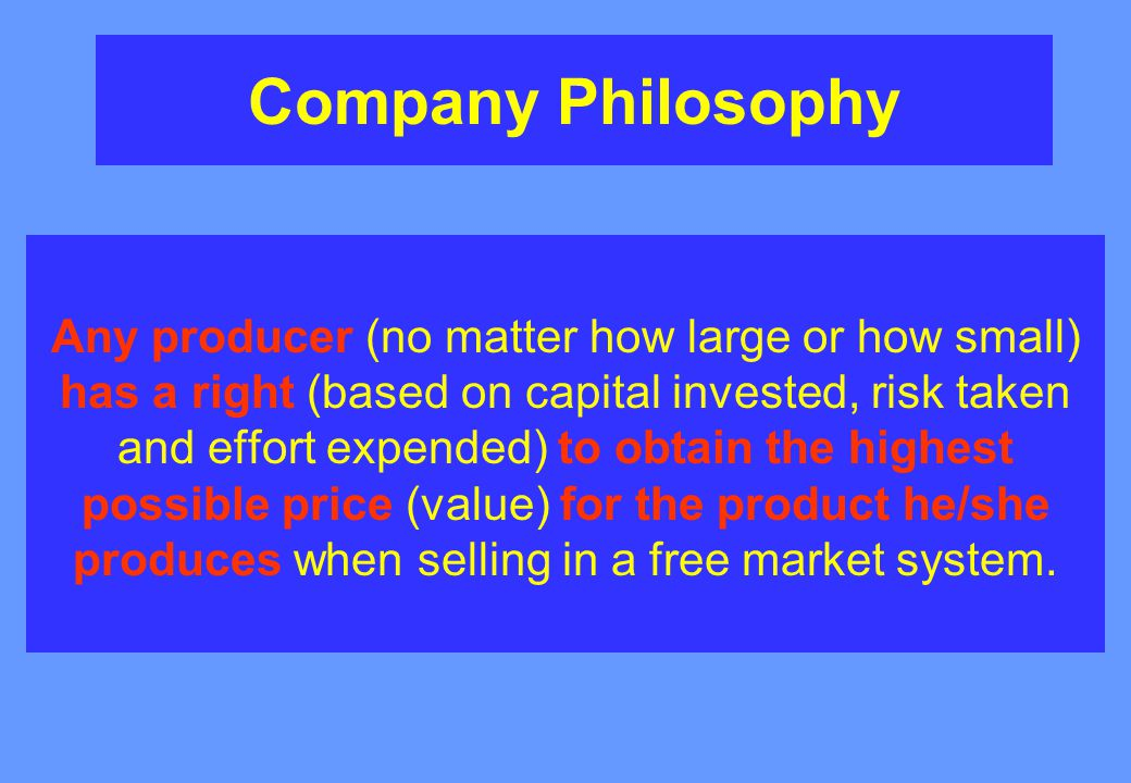 Company Philosophy Any producer (no matter how large or how small) has a right (based on capital invested, risk taken and effort expended) to obtain the highest possible price (value) for the product he/she produces when selling in a free market system.