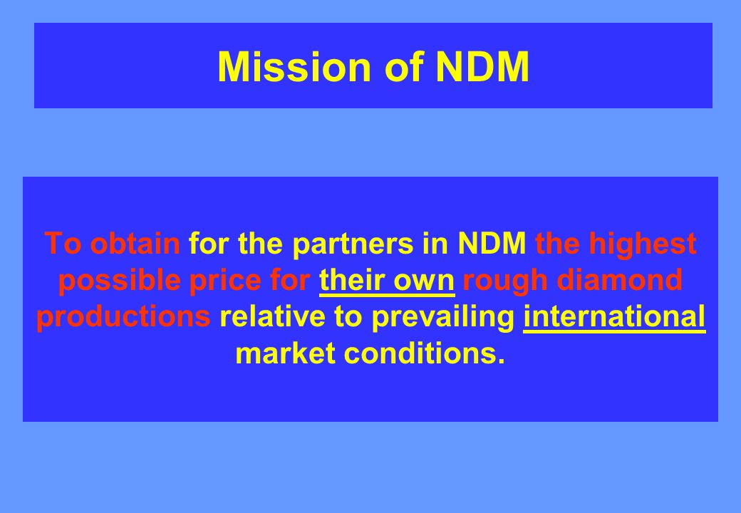Mission of NDM To obtain for the partners in NDM the highest possible price for their own rough diamond productions relative to prevailing international market conditions.