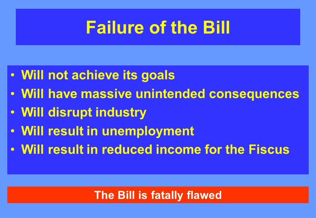 Failure of the Bill Will not achieve its goals Will have massive unintended consequences Will disrupt industry Will result in unemployment Will result in reduced income for the Fiscus The Bill is fatally flawed