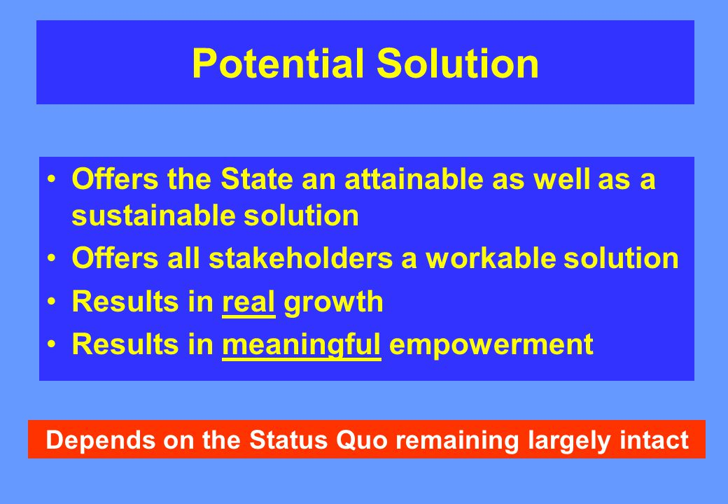 Potential Solution Offers the State an attainable as well as a sustainable solution Offers all stakeholders a workable solution Results in real growth Results in meaningful empowerment Depends on the Status Quo remaining largely intact