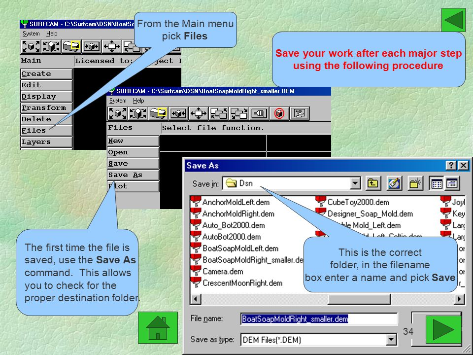 Save your work after each major step using the following procedure From the Main menu pick Files The first time the file is saved, use the Save As command.