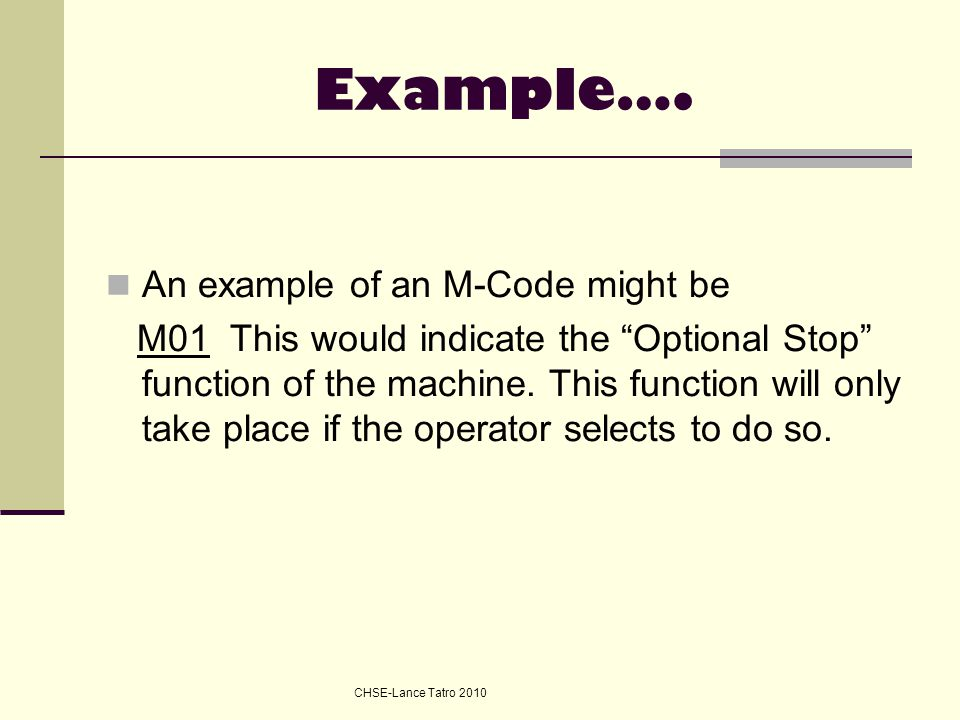 "Example…. An example of an M-Code might be M01 This would indicate the ""Optional Stop"" function of the machine. This function will only take place if"