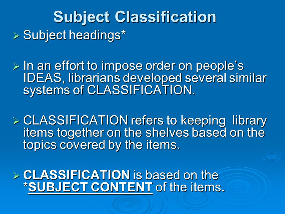 Two classification systems are preferred:  Dewey Decimal system subjects are represented by numerals subjects are represented by numerals Example: 927.1 Example: 927.1  Library of Congress Classification System subjects are Alphanumeric subjects are Alphanumeric possibilities for more expansion possibilities for more expansion Example BL123.N46 1990 Example BL123.N46 1990  Most universities use the LC System  Public libraries use Dewey
