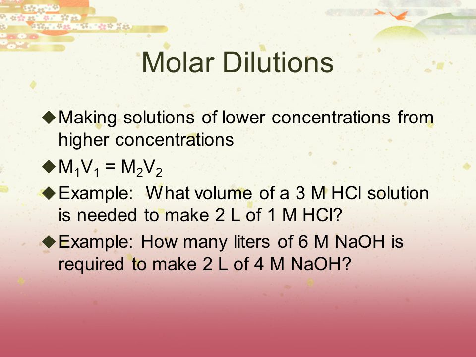 Molar Dilutions  Making solutions of lower concentrations from higher concentrations  M 1 V 1 = M 2 V 2  Example: What volume of a 3 M HCl solution is needed to make 2 L of 1 M HCl.