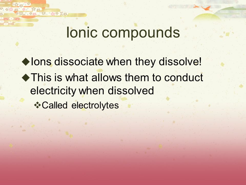Ionic compounds  Ions dissociate when they dissolve!  This is what allows them to conduct electricity when dissolved  Called electrolytes