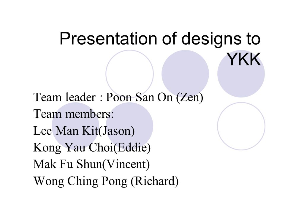 Presentation of designs to YKK Team leader : Poon San On (Zen) Team members: Lee Man Kit(Jason) Kong Yau Choi(Eddie) Mak Fu Shun(Vincent) Wong Ching Pong (Richard)