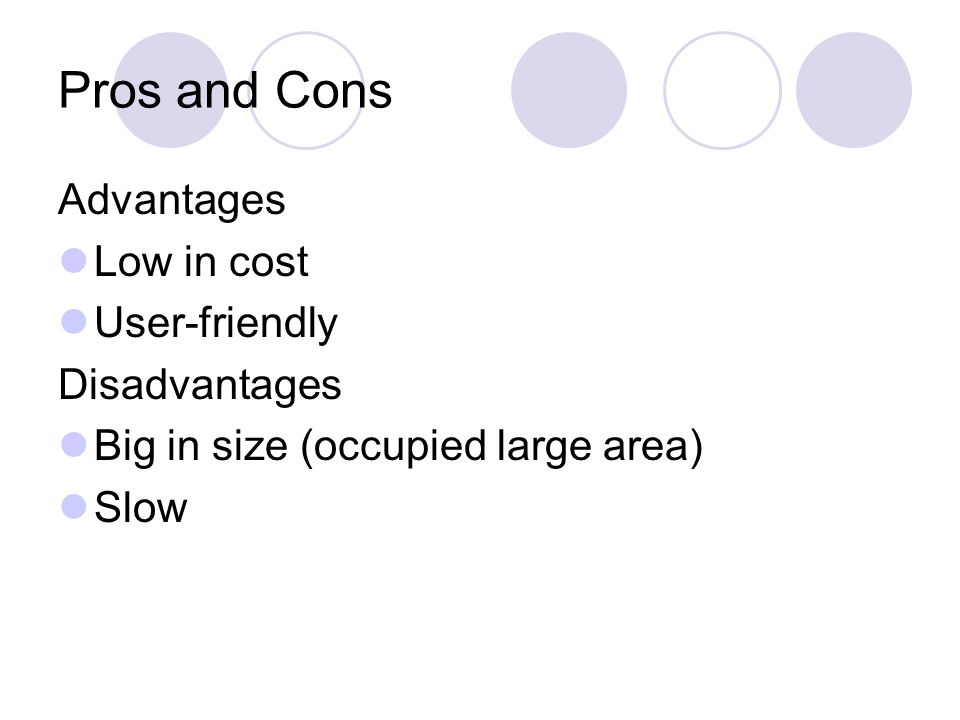 Pros and Cons Advantages Low in cost User-friendly Disadvantages Big in size (occupied large area) Slow