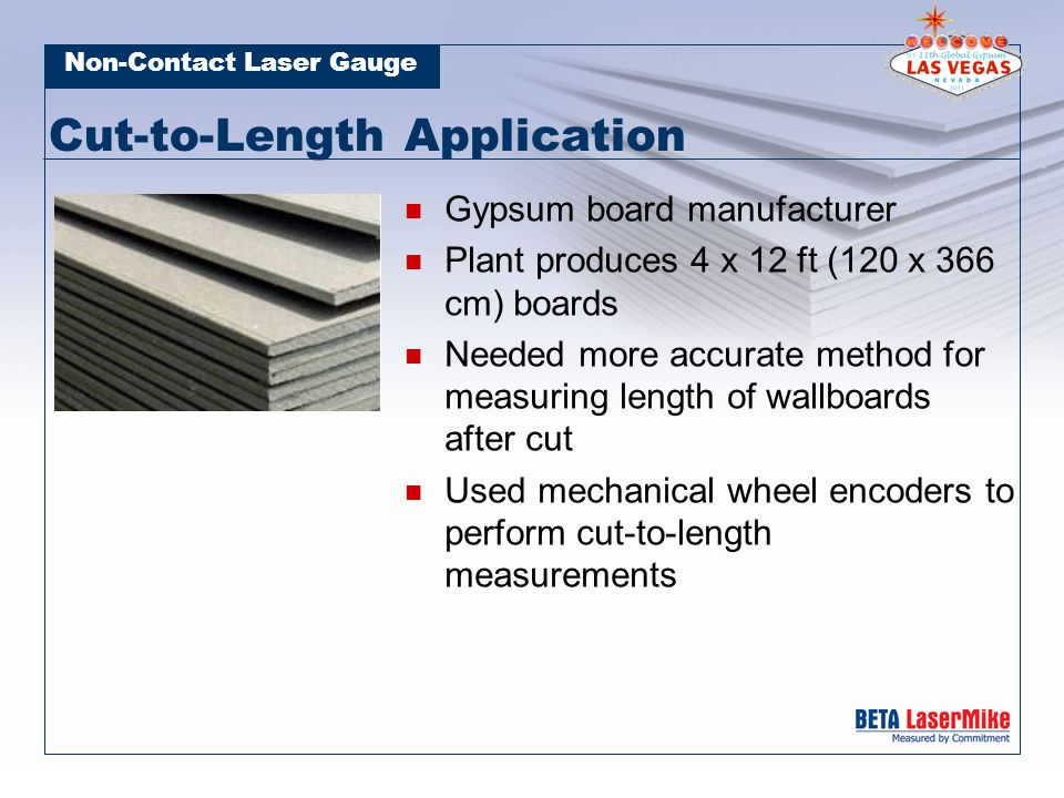 Non-Contact Laser Gauge Cut-to-Length Application Gypsum board manufacturer Plant produces 4 x 12 ft (120 x 366 cm) boards Needed more accurate method for measuring length of wallboards after cut Used mechanical wheel encoders to perform cut-to-length measurements