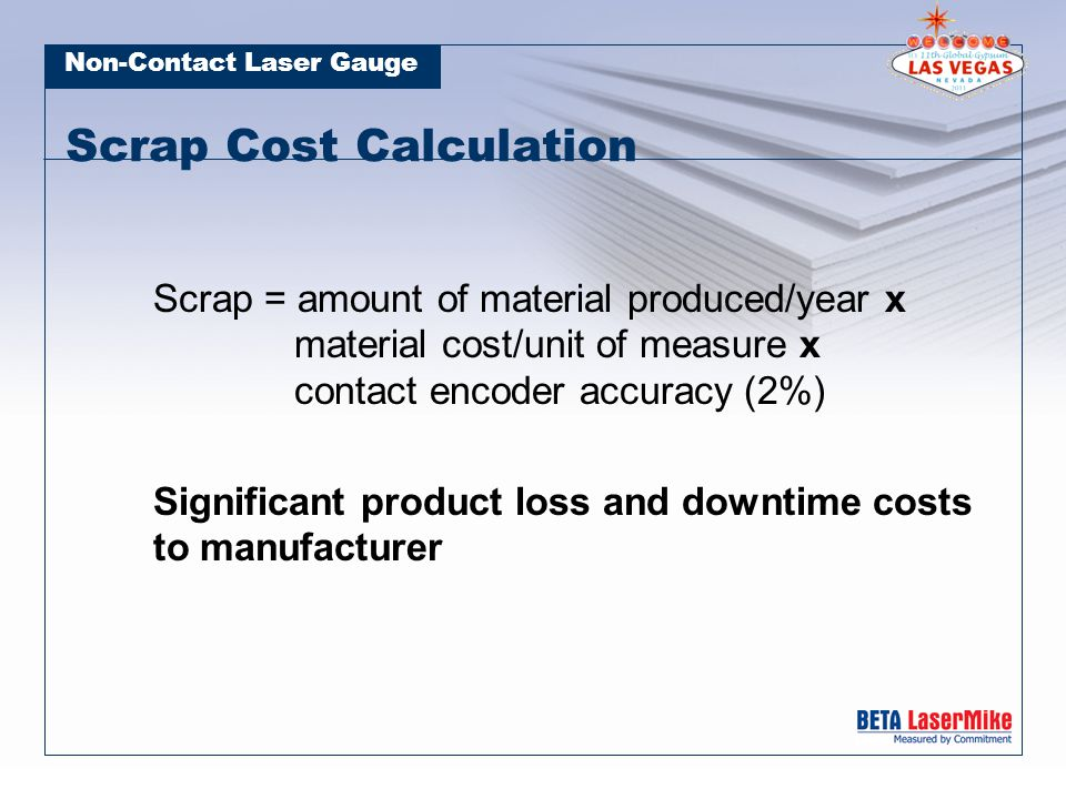 Non-Contact Laser Gauge Scrap Cost Calculation Scrap = amount of material produced/year x material cost/unit of measure x contact encoder accuracy (2%) Significant product loss and downtime costs to manufacturer