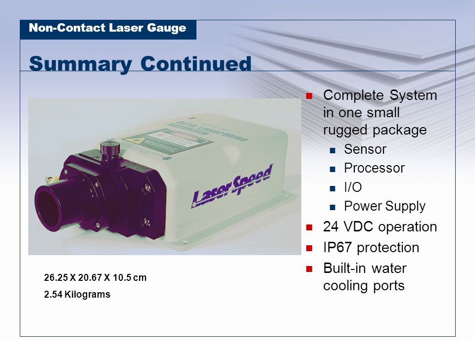 Non-Contact Laser Gauge Summary Continued Complete System in one small rugged package Sensor Processor I/O Power Supply 24 VDC operation IP67 protection Built-in water cooling ports 26.25 X 20.67 X 10.5 cm 2.54 Kilograms