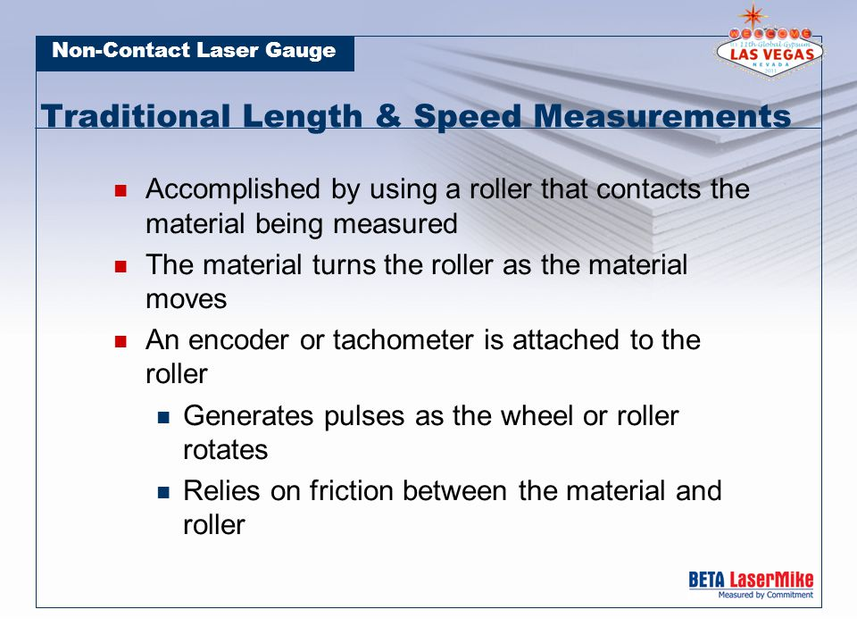 Non-Contact Laser Gauge No Calibration Required Length is achieved by numerically integrating the speed Permanently calibrated with very high accuracy
